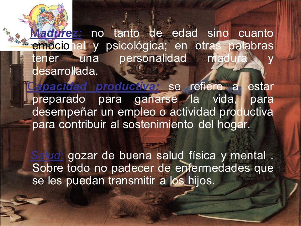 Madurez: no tanto de edad sino cuanto emocional y psicológica; en otras palabras tener una personalidad madura y desarrollada.