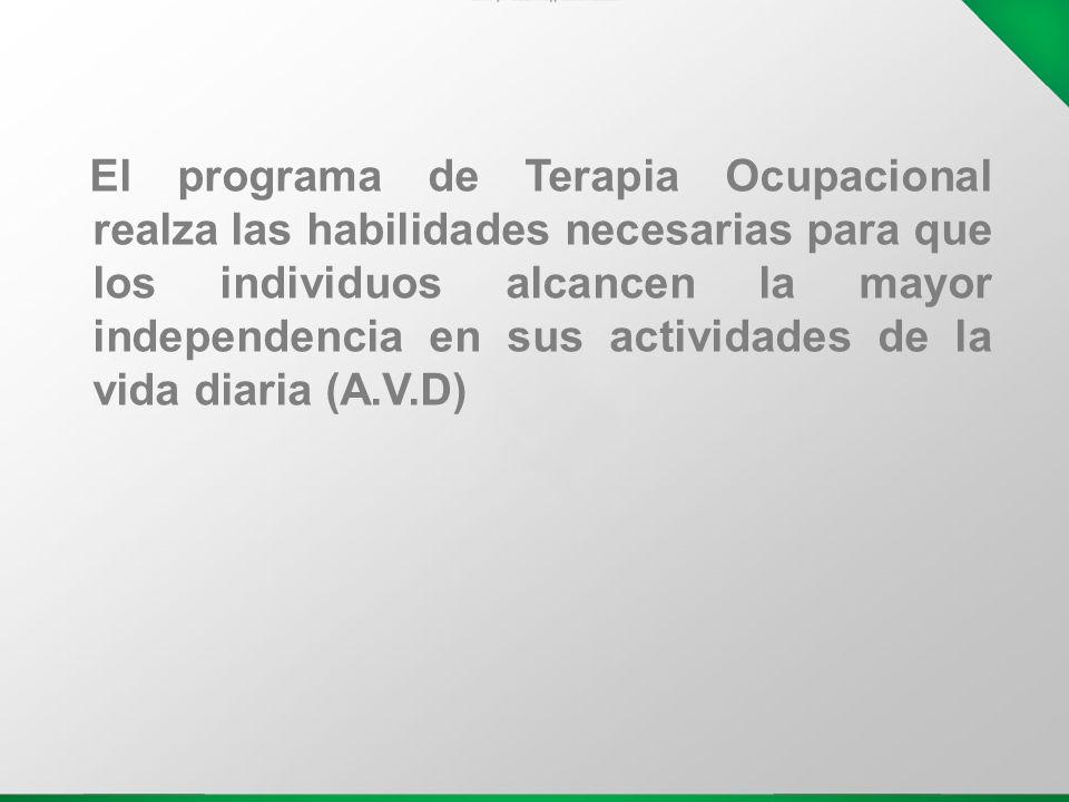 El programa de Terapia Ocupacional realza las habilidades necesarias para que los individuos alcancen la mayor independencia en sus actividades de la vida diaria (A.V.D)