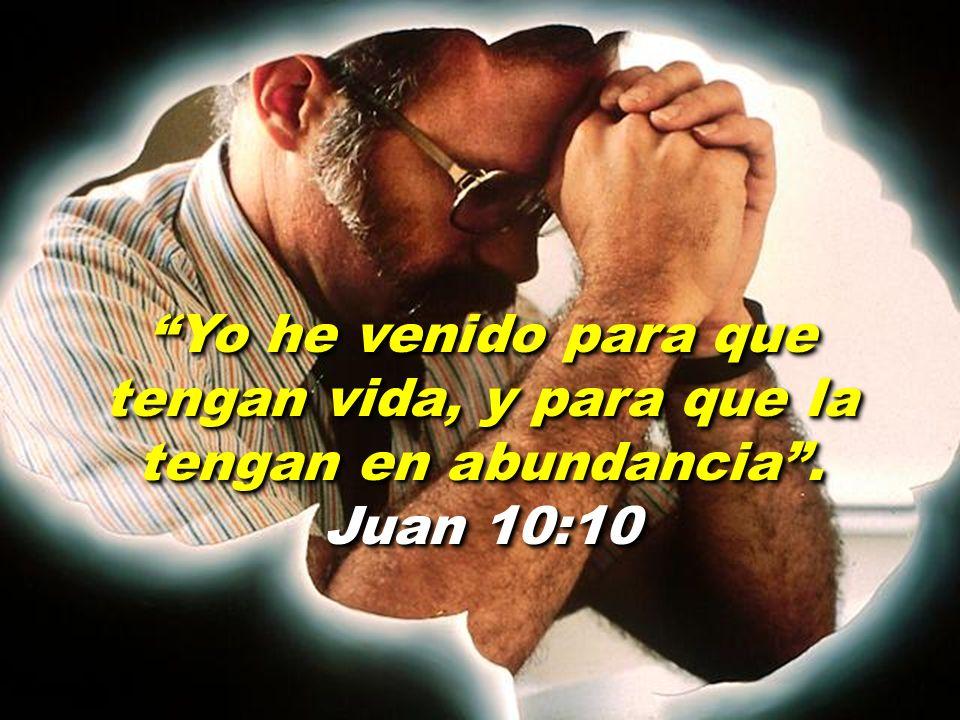 Yo he venido para que tengan vida, y para que la tengan en abundancia . Juan 10:10