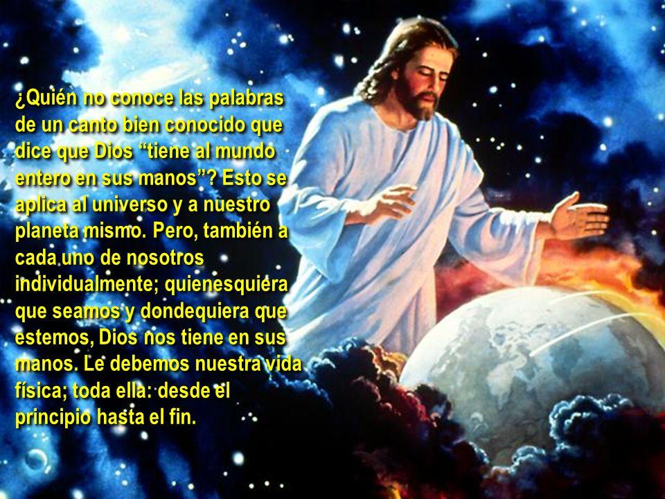 ¿Quién no conoce las palabras de un canto bien conocido que dice que Dios tiene al mundo entero en sus manos .
