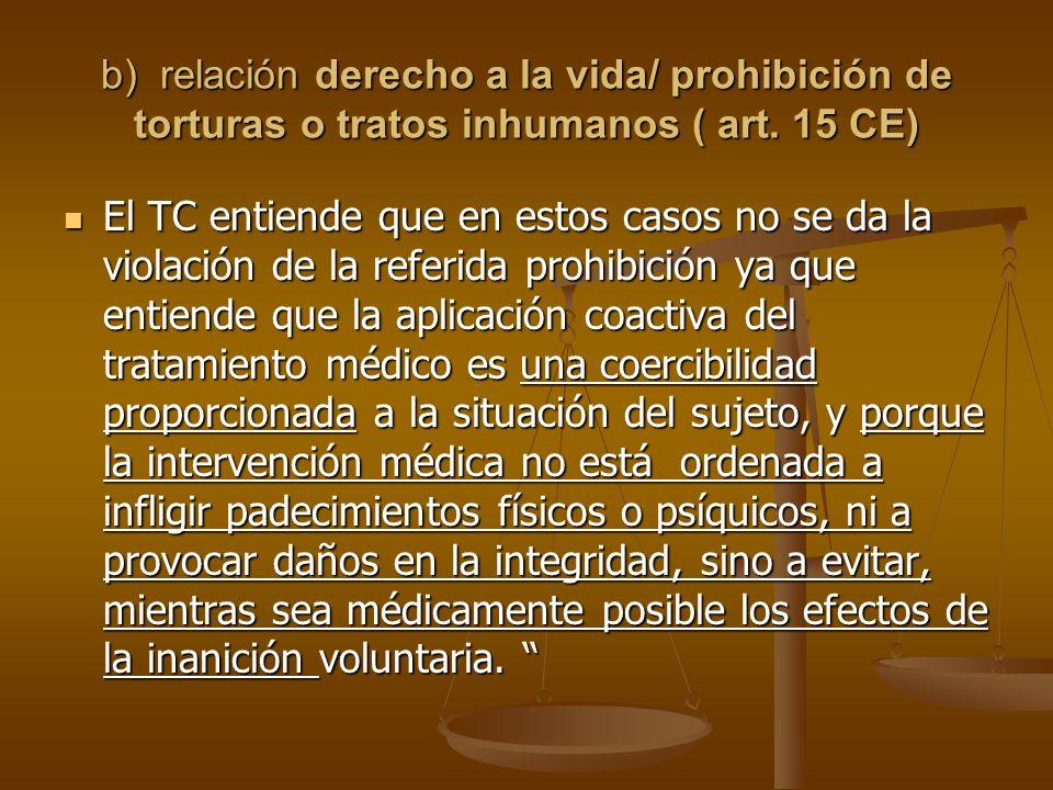 b) relación derecho a la vida/ prohibición de torturas o tratos inhumanos ( art. 15 CE)