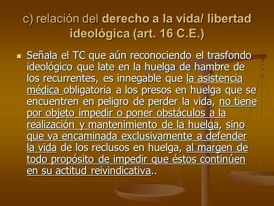 c) relación del derecho a la vida/ libertad ideológica (art. 16 C.E.)