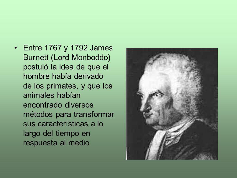 Entre 1767 y 1792 James Burnett (Lord Monboddo) postuló la idea de que el hombre había derivado de los primates, y que los animales habían encontrado diversos métodos para transformar sus características a lo largo del tiempo en respuesta al medio