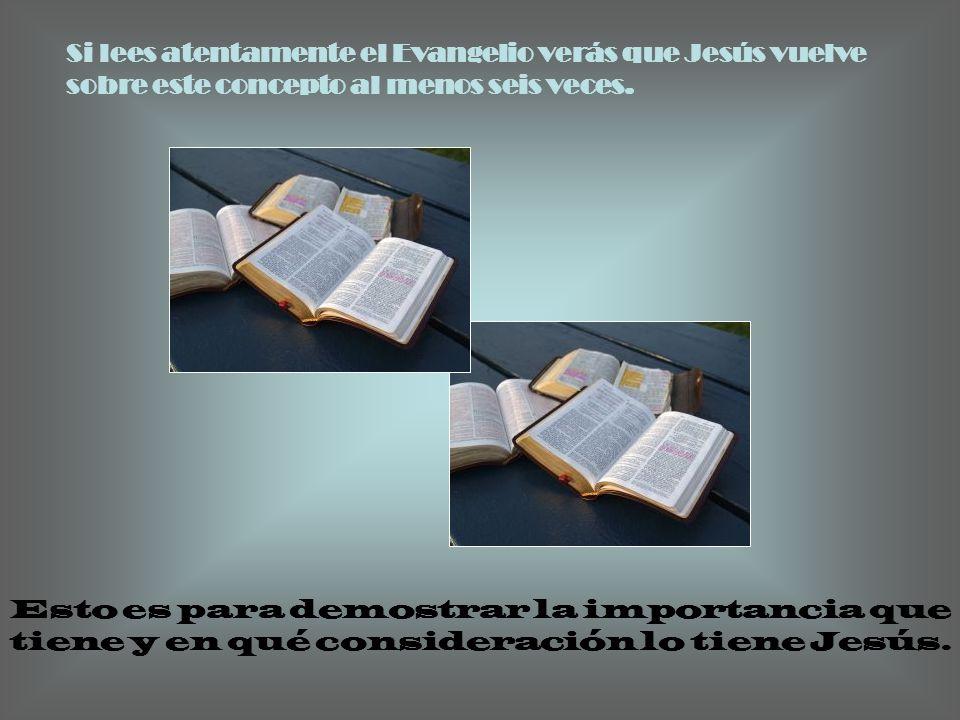 Si lees atentamente el Evangelio verás que Jesús vuelve sobre este concepto al menos seis veces.
