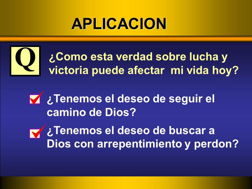 APLICACION Q. ¿Como esta verdad sobre lucha y victoria puede afectar mi vida hoy ¿Tenemos el deseo de seguir el camino de Dios