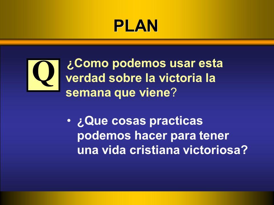 PLAN ¿Como podemos usar esta verdad sobre la victoria la semana que viene Q.