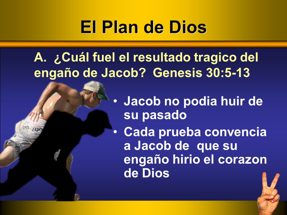 El Plan de Dios A. ¿Cuál fuel el resultado tragico del engaño de Jacob Genesis 30:5-13. Jacob no podia huir de su pasado.