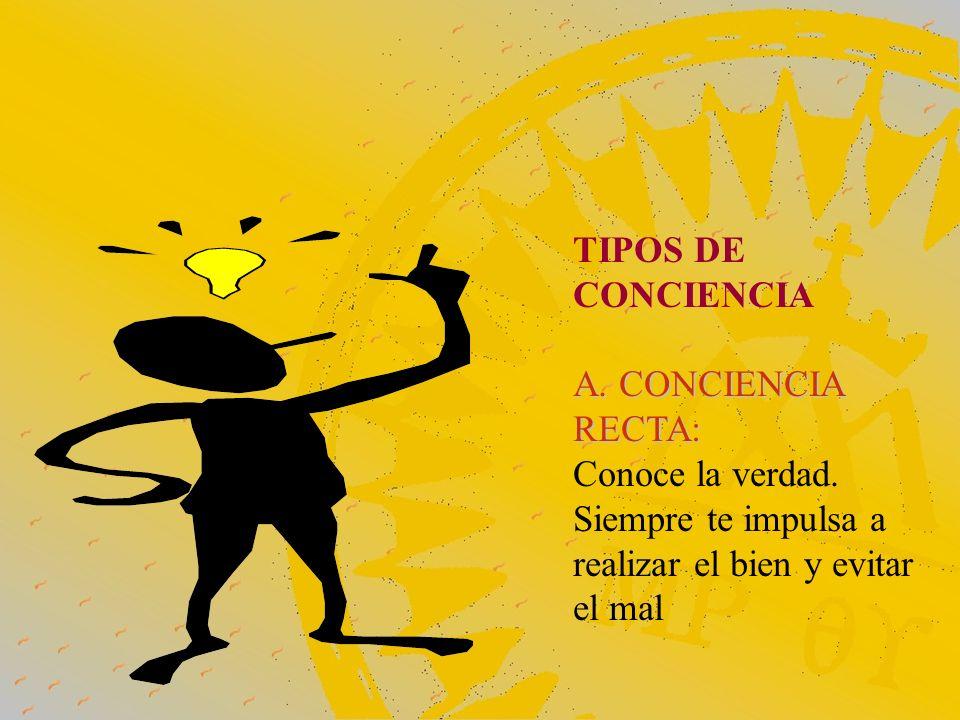 TIPOS DE CONCIENCIA A. CONCIENCIA RECTA: Conoce la verdad.