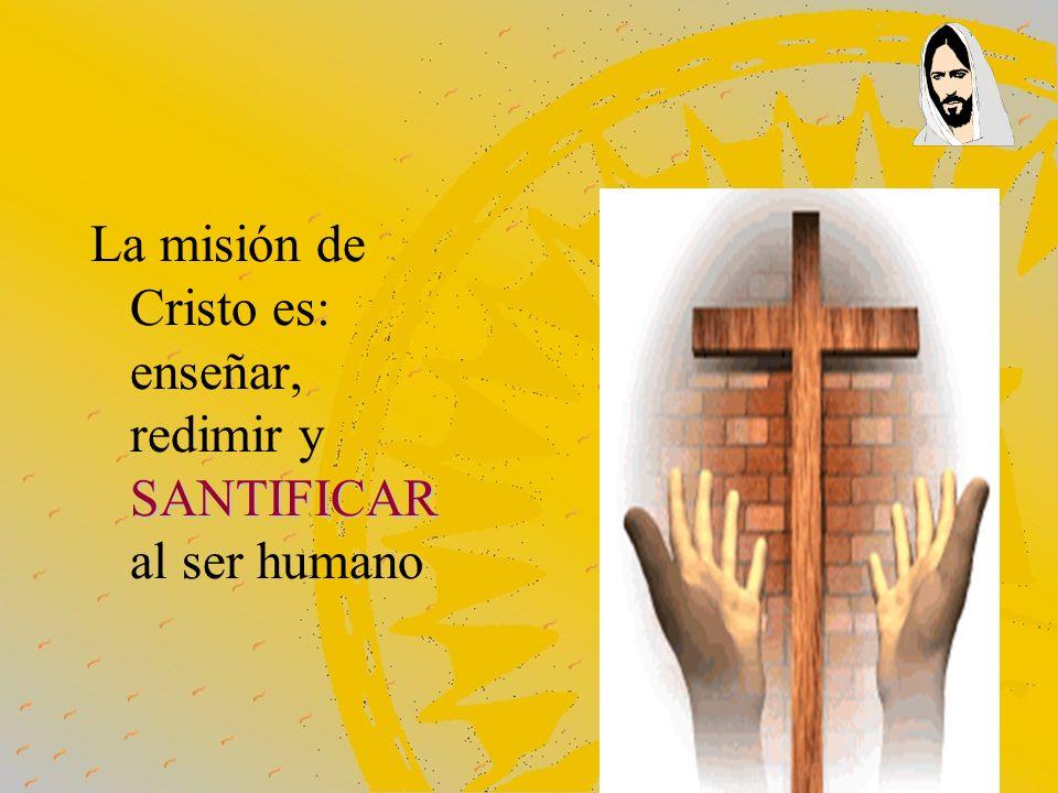 La misión de Cristo es: enseñar, redimir y SANTIFICAR al ser humano