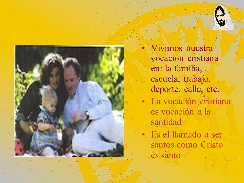 Vivimos nuestra vocación cristiana en: la familia, escuela, trabajo, deporte, calle, etc.