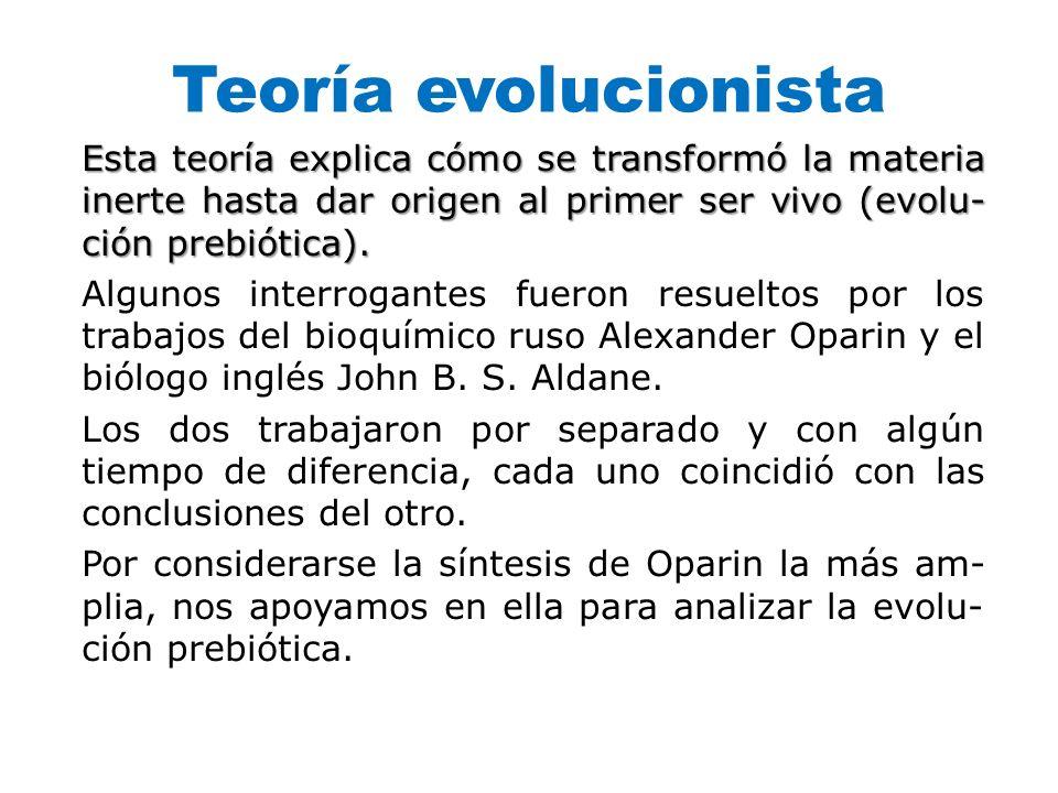 Teoría evolucionista Esta teoría explica cómo se transformó la materia inerte hasta dar origen al primer ser vivo (evolución prebiótica).