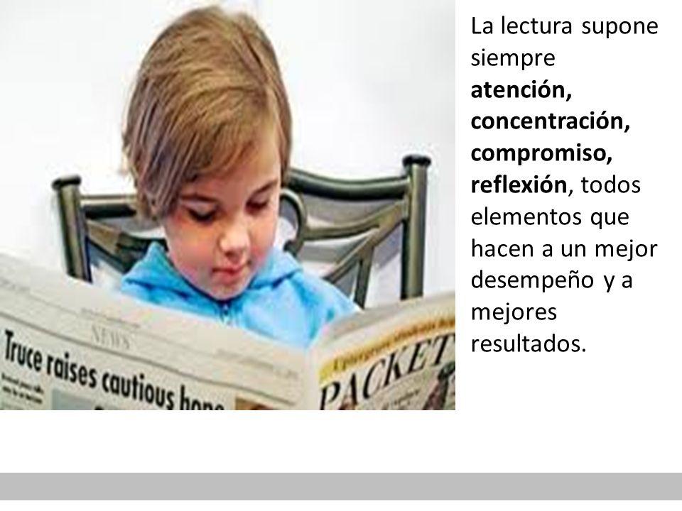 La lectura supone siempre atención, concentración, compromiso, reflexión, todos elementos que hacen a un mejor desempeño y a mejores resultados.