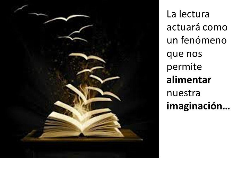 La lectura actuará como un fenómeno que nos permite alimentar nuestra imaginación…