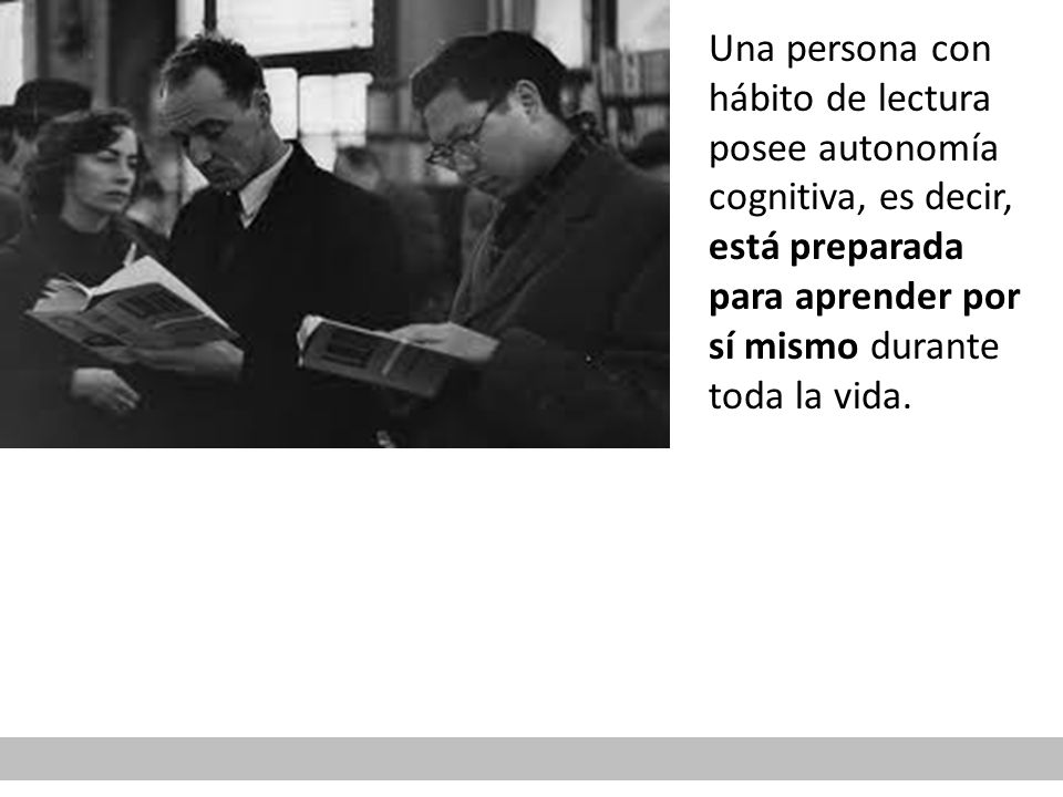 Una persona con hábito de lectura posee autonomía cognitiva, es decir, está preparada para aprender por sí mismo durante toda la vida.
