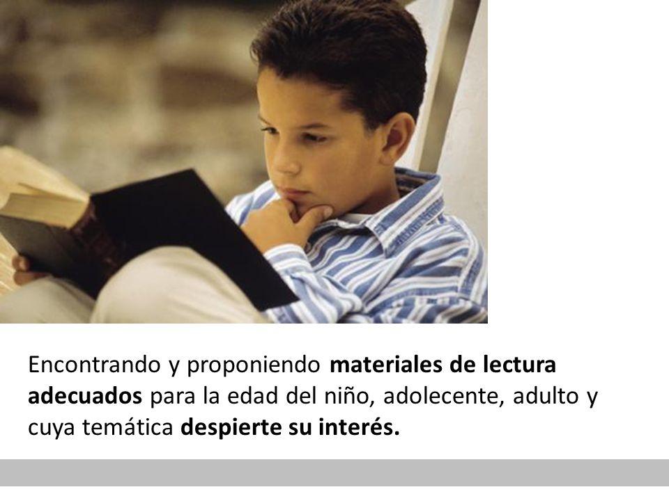 Encontrando y proponiendo materiales de lectura adecuados para la edad del niño, adolecente, adulto y cuya temática despierte su interés.