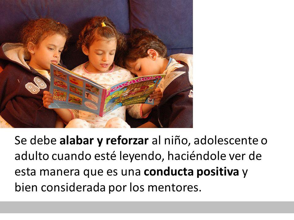 Se debe alabar y reforzar al niño, adolescente o adulto cuando esté leyendo, haciéndole ver de esta manera que es una conducta positiva y bien considerada por los mentores.