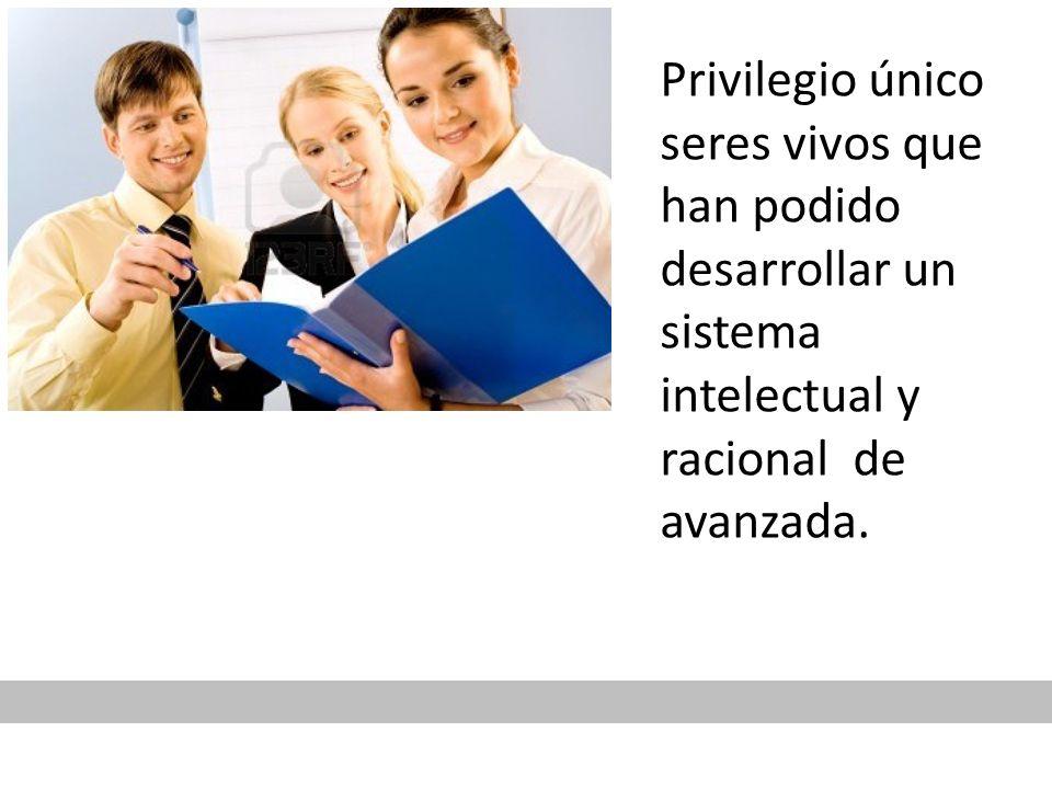 Privilegio único seres vivos que han podido desarrollar un sistema intelectual y racional de avanzada.