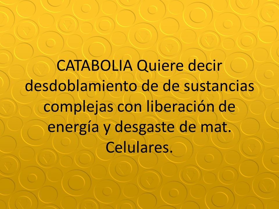 CATABOLIA Quiere decir desdoblamiento de de sustancias complejas con liberación de energía y desgaste de mat.