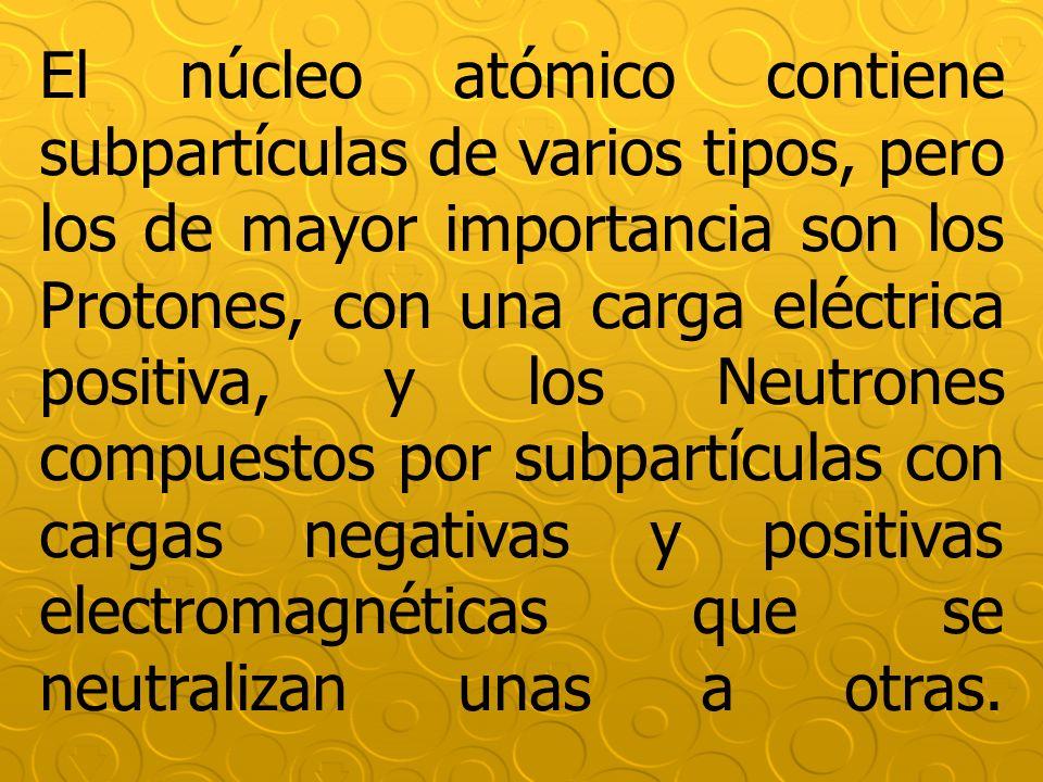 El núcleo atómico contiene subpartículas de varios tipos, pero los de mayor importancia son los Protones, con una carga eléctrica positiva, y los Neutrones compuestos por subpartículas con cargas negativas y positivas electromagnéticas que se neutralizan unas a otras.