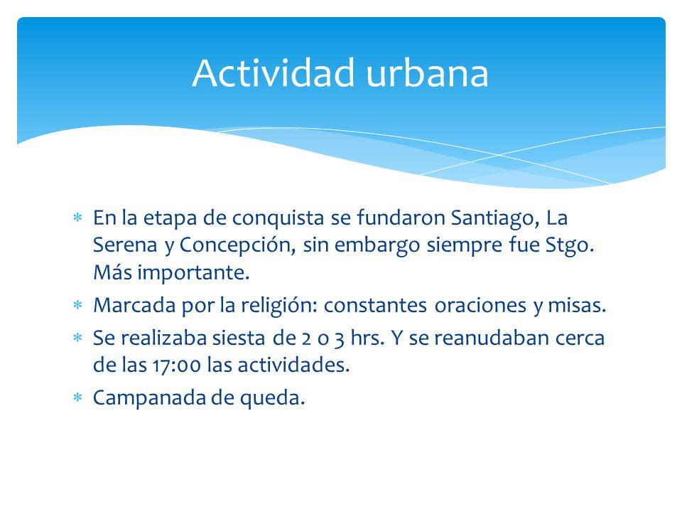 Actividad urbana En la etapa de conquista se fundaron Santiago, La Serena y Concepción, sin embargo siempre fue Stgo. Más importante.