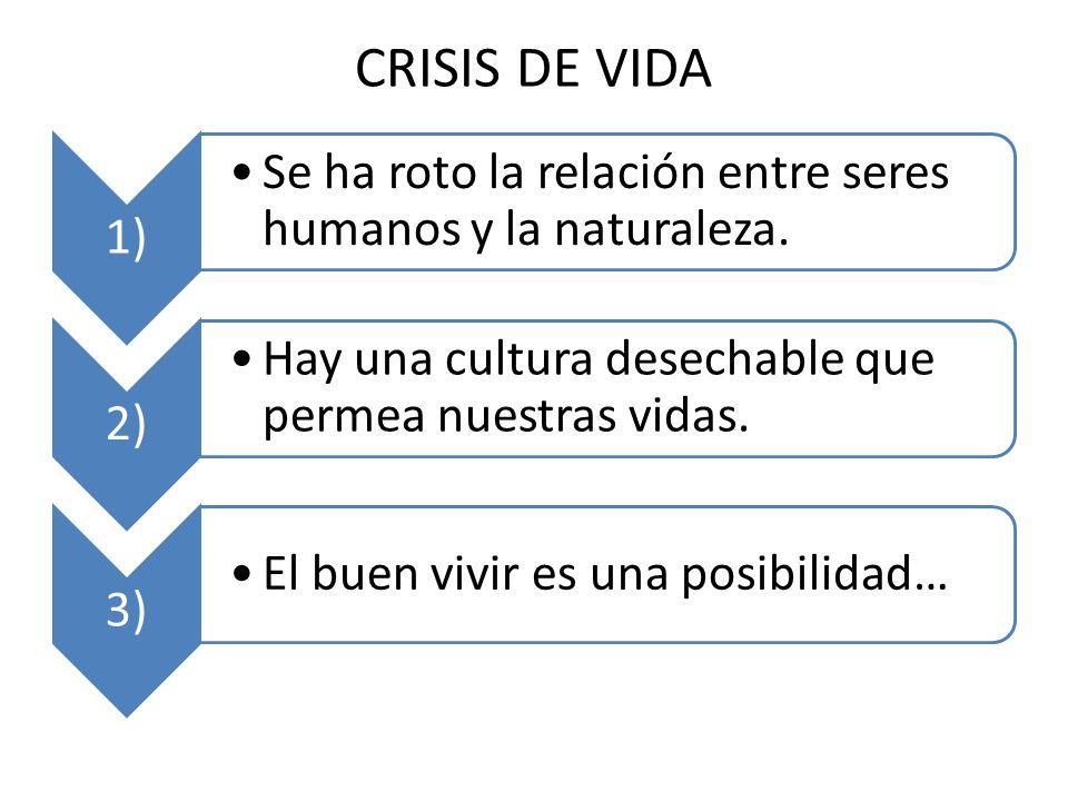CRISIS DE VIDA 1) Se ha roto la relación entre seres humanos y la naturaleza. 2) Hay una cultura desechable que permea nuestras vidas.