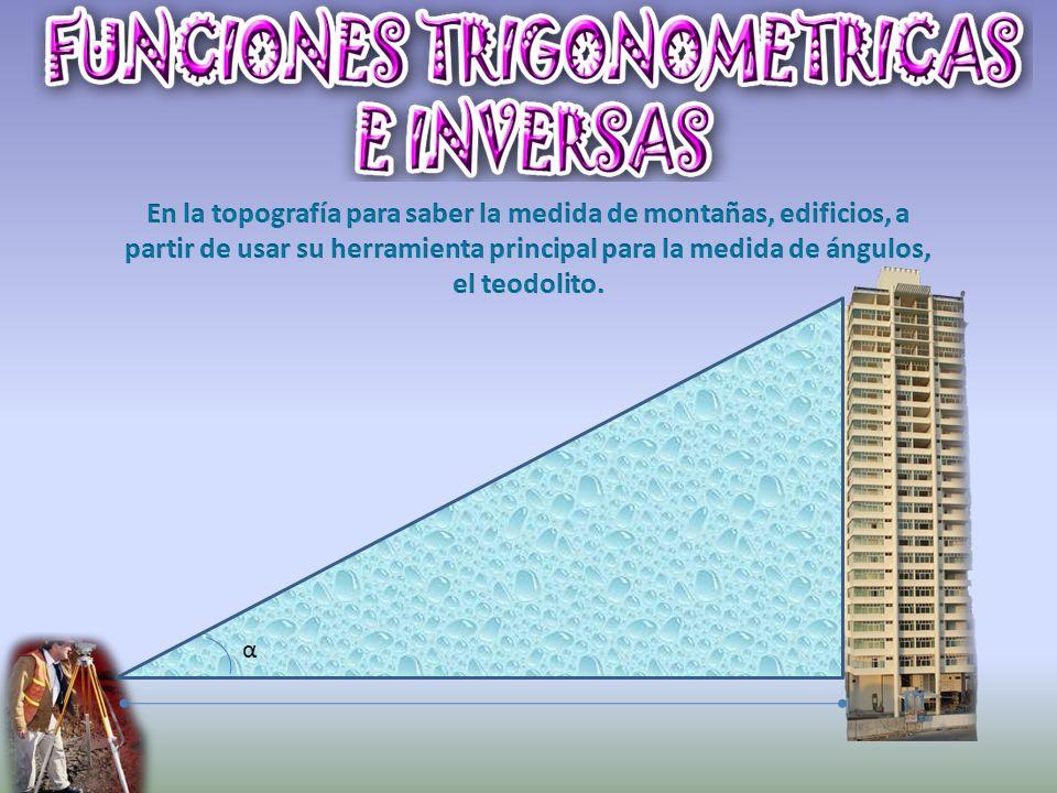 En la topografía para saber la medida de montañas, edificios, a partir de usar su herramienta principal para la medida de ángulos, el teodolito.