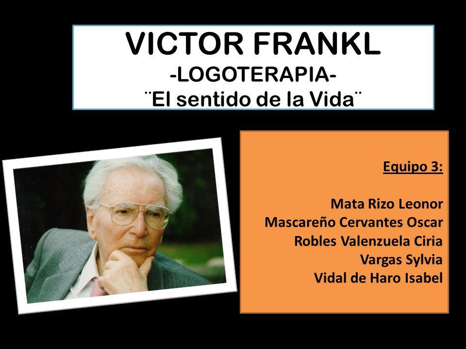 VICTOR FRANKL -LOGOTERAPIA- ¨El sentido de la Vida¨ Equipo 3: