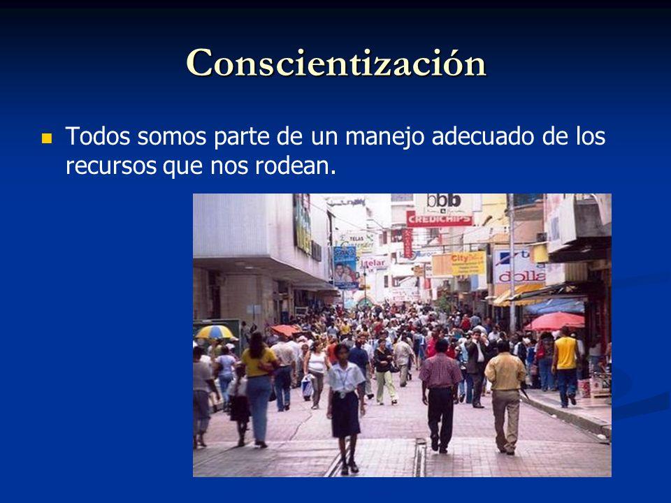 Conscientización Todos somos parte de un manejo adecuado de los recursos que nos rodean.