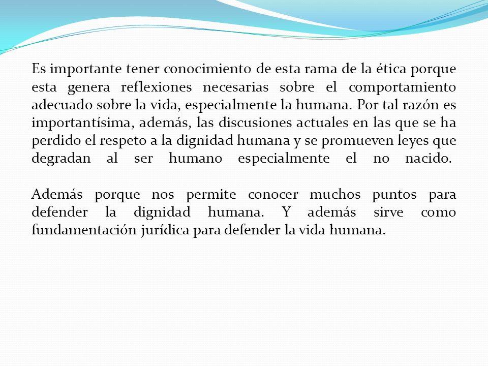Es importante tener conocimiento de esta rama de la ética porque esta genera reflexiones necesarias sobre el comportamiento adecuado sobre la vida, especialmente la humana.