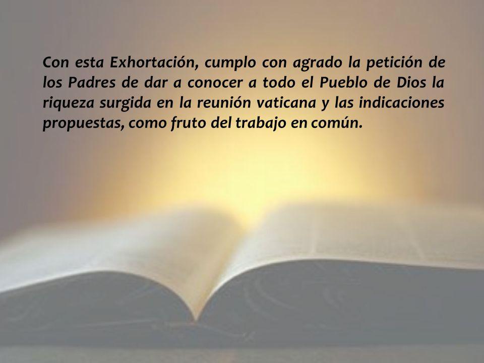 Con esta Exhortación, cumplo con agrado la petición de los Padres de dar a conocer a todo el Pueblo de Dios la riqueza surgida en la reunión vaticana y las indicaciones propuestas, como fruto del trabajo en común.