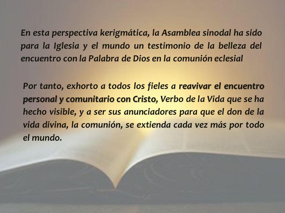 En esta perspectiva kerigmática, la Asamblea sinodal ha sido para la Iglesia y el mundo un testimonio de la belleza del encuentro con la Palabra de Dios en la comunión eclesial