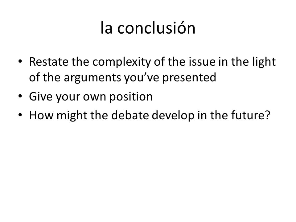 la conclusión Restate the complexity of the issue in the light of the arguments you've presented. Give your own position.