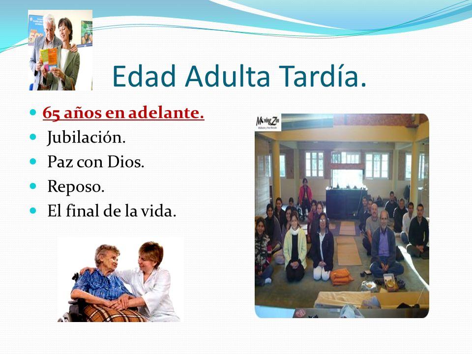 Edad Adulta Tardía. 65 años en adelante. Jubilación. Paz con Dios.
