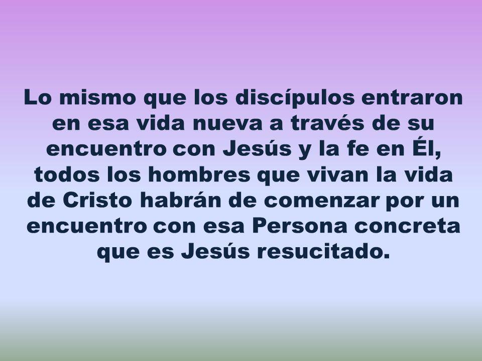 Lo mismo que los discípulos entraron en esa vida nueva a través de su encuentro con Jesús y la fe en Él, todos los hombres que vivan la vida de Cristo habrán de comenzar por un encuentro con esa Persona concreta que es Jesús resucitado.
