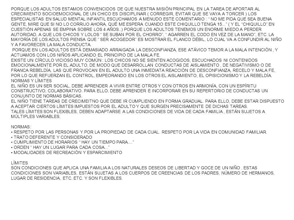 PORQUE LOS ADULTOS ESTAMOS CONVENCIDOS DE QUE NUESTRA MISIÓN PRINCIPAL EN LA TAREA DE APORTAR AL CRECIMIENTO SOCIOEMOCIONAL DE UN CHICO ES DISCIPLINAR ( CORREGIR, EVITAR QUE SE VAYA A TORCER ) LOS ESPECIALISTAS EN SALUD MENTAL INFANTIL ESCUCHAMOS A MENUDO ESTE COMENTARIO : NO ME PIDA QUE SEA BUENA GENTE, MIRE QUE SI NO LO CORRIJO AHORA, QUÉ ME ESPERA CUANDO ESTE CHIQUILLO TENGA 15... ( Y EL CHIQUILLO EN