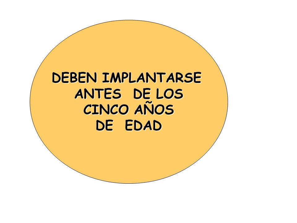DEBEN IMPLANTARSE ANTES DE LOS CINCO AÑOS DE EDAD