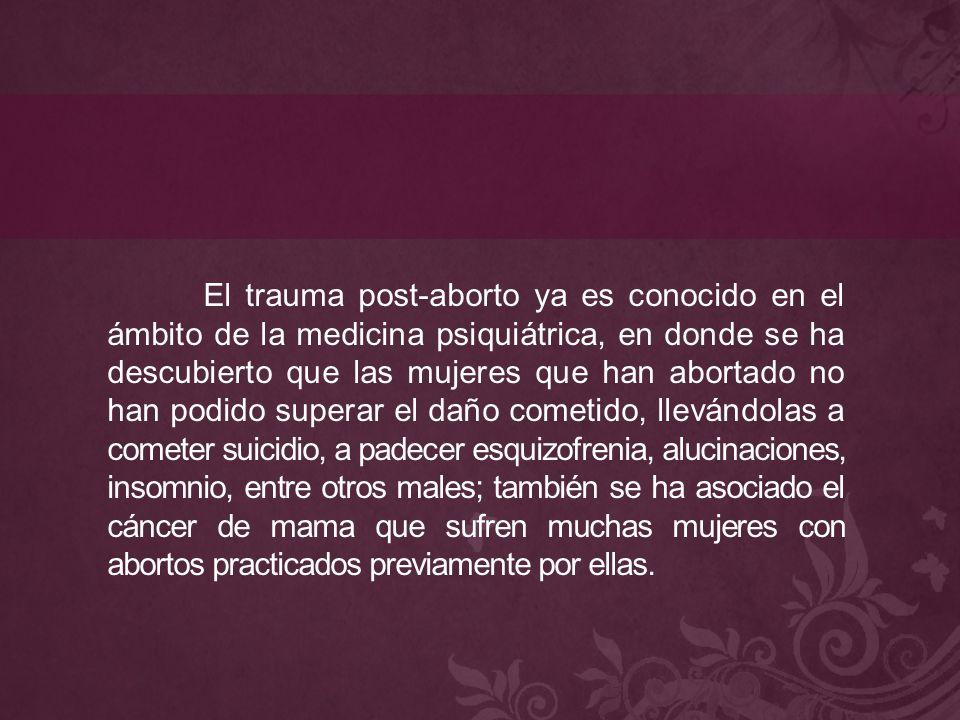 El trauma post-aborto ya es conocido en el ámbito de la medicina psiquiátrica, en donde se ha descubierto que las mujeres que han abortado no han podido superar el daño cometido, llevándolas a cometer suicidio, a padecer esquizofrenia, alucinaciones, insomnio, entre otros males; también se ha asociado el cáncer de mama que sufren muchas mujeres con abortos practicados previamente por ellas.