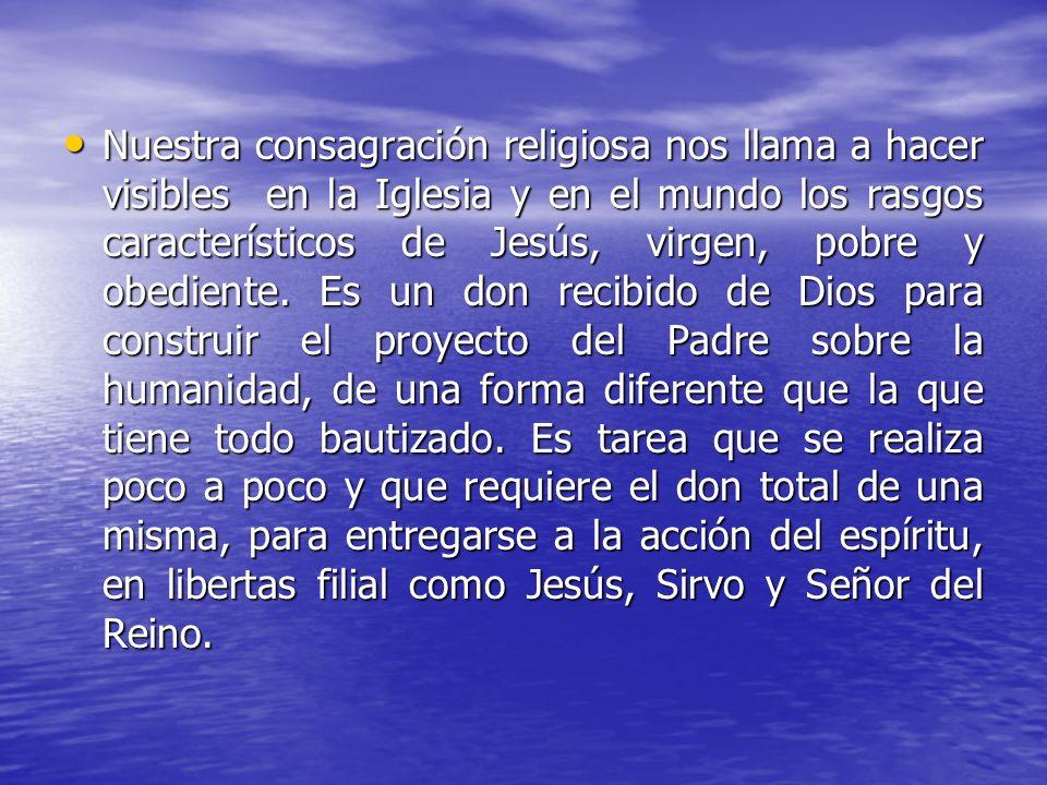 Nuestra consagración religiosa nos llama a hacer visibles en la Iglesia y en el mundo los rasgos característicos de Jesús, virgen, pobre y obediente.
