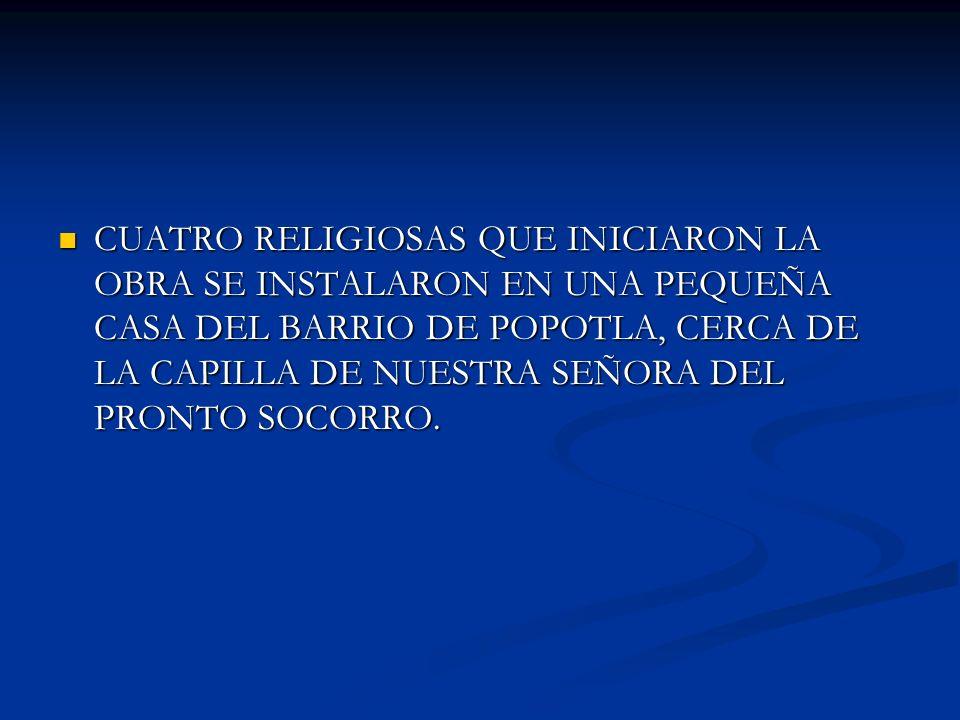 CUATRO RELIGIOSAS QUE INICIARON LA OBRA SE INSTALARON EN UNA PEQUEÑA CASA DEL BARRIO DE POPOTLA, CERCA DE LA CAPILLA DE NUESTRA SEÑORA DEL PRONTO SOCORRO.