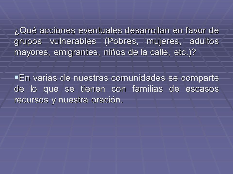 ¿Qué acciones eventuales desarrollan en favor de grupos vulnerables (Pobres, mujeres, adultos mayores, emigrantes, niños de la calle, etc.)