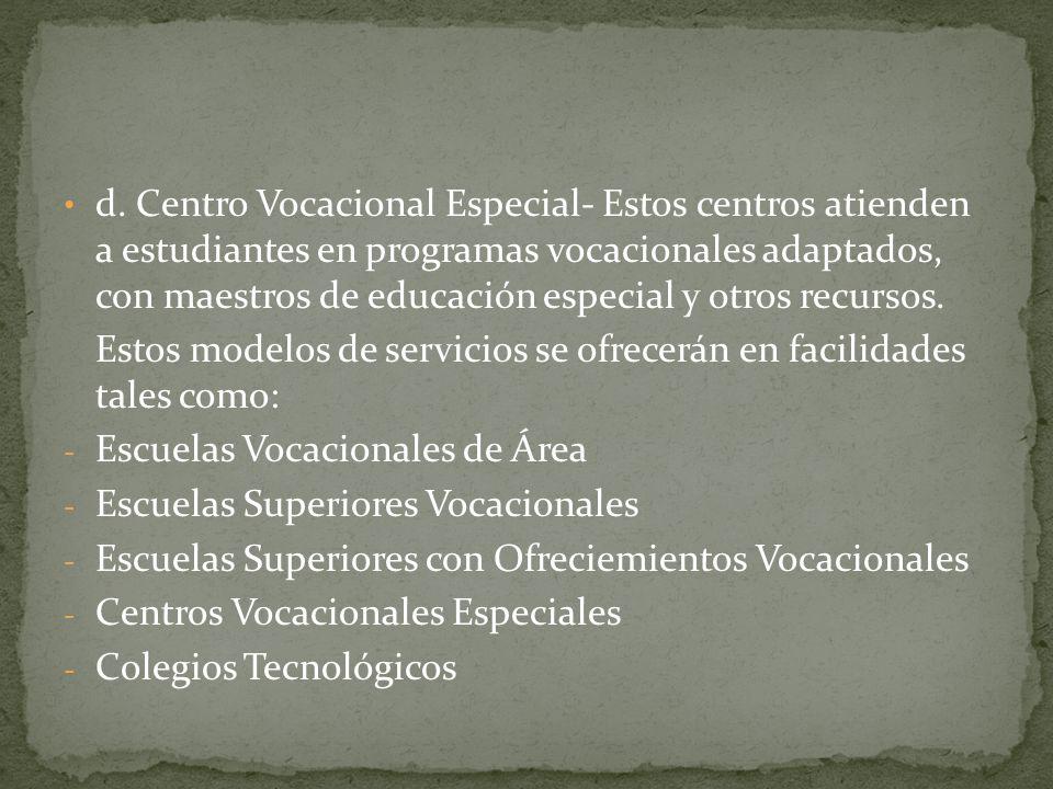 d. Centro Vocacional Especial- Estos centros atienden a estudiantes en programas vocacionales adaptados, con maestros de educación especial y otros recursos.