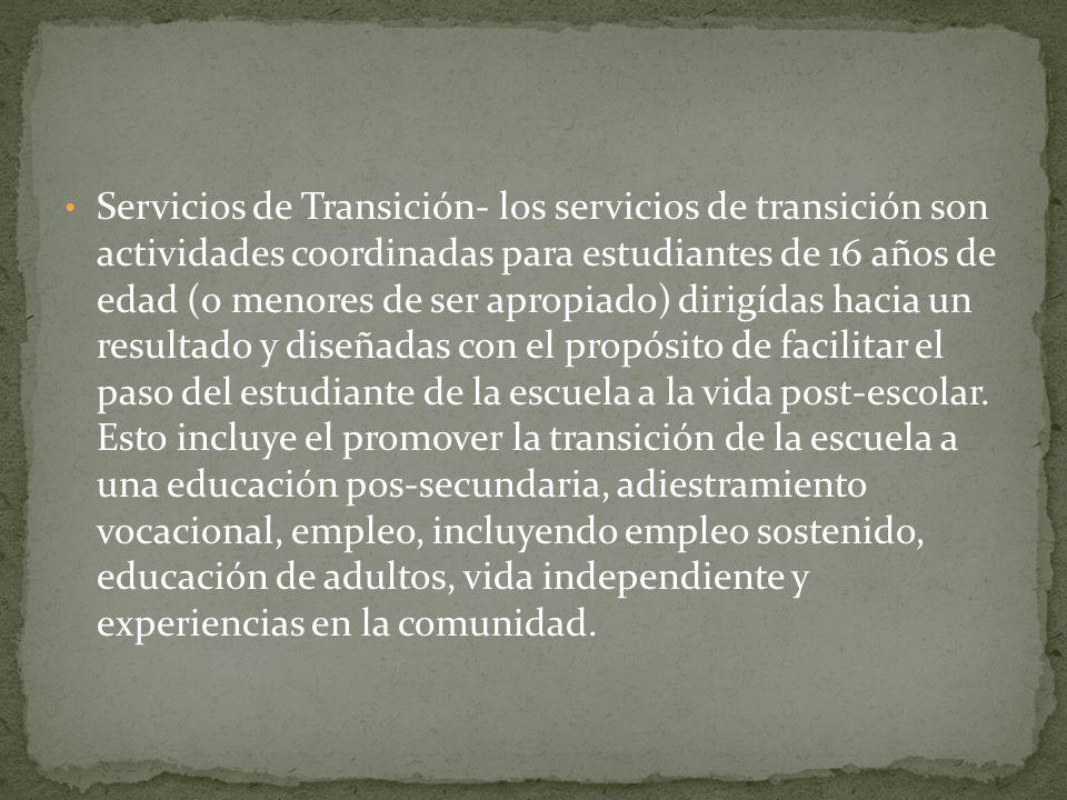 Servicios de Transición- los servicios de transición son actividades coordinadas para estudiantes de 16 años de edad (o menores de ser apropiado) dirigídas hacia un resultado y diseñadas con el propósito de facilitar el paso del estudiante de la escuela a la vida post-escolar.