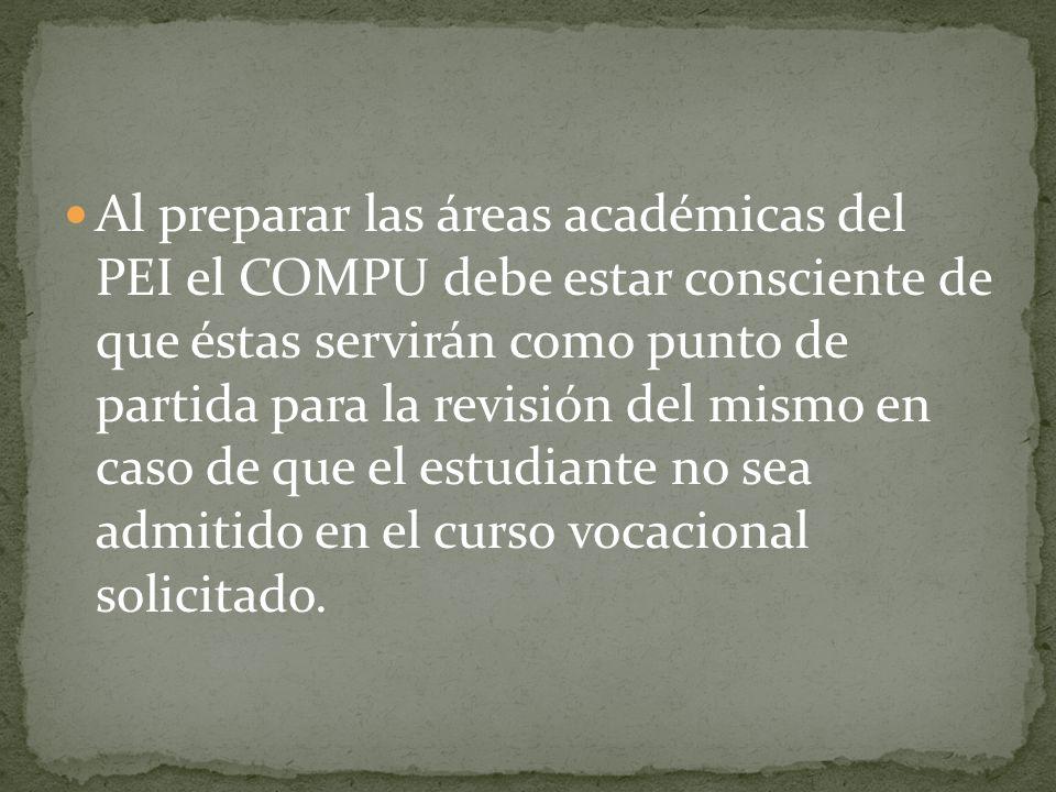 Al preparar las áreas académicas del PEI el COMPU debe estar consciente de que éstas servirán como punto de partida para la revisión del mismo en caso de que el estudiante no sea admitido en el curso vocacional solicitado.