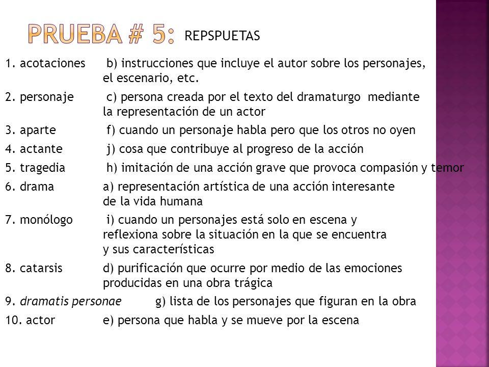 Prueba # 5: REPSPUETAS. 1. acotaciones b) instrucciones que incluye el autor sobre los personajes, el escenario, etc.