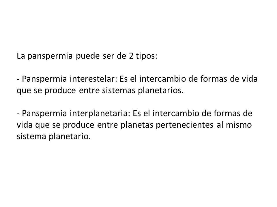 La panspermia puede ser de 2 tipos: - Panspermia interestelar: Es el intercambio de formas de vida que se produce entre sistemas planetarios. - Panspermia interplanetaria: Es el intercambio de formas de vida que se produce entre planetas pertenecientes al mismo sistema planetario.