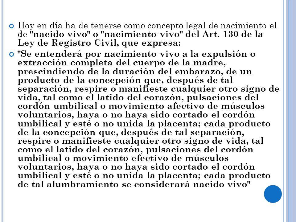 Hoy en día ha de tenerse como concepto legal de nacimiento el de nacido vivo o nacimiento vivo del Art. 130 de la Ley de Registro Civil, que expresa: