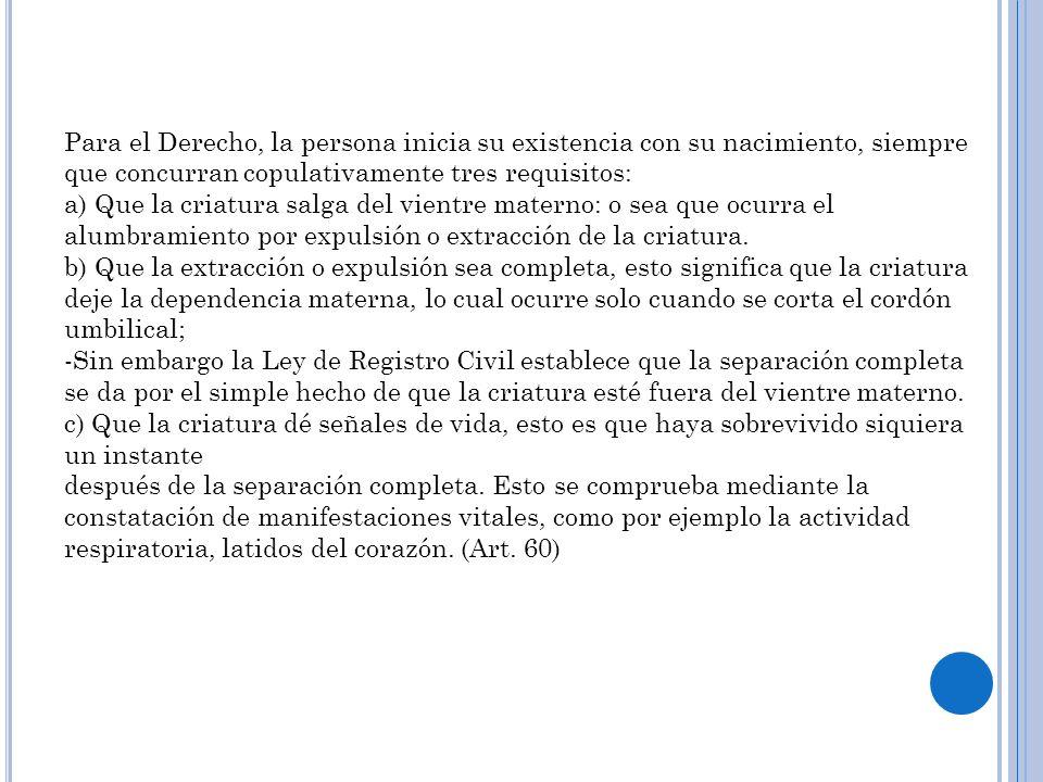 Para el Derecho, la persona inicia su existencia con su nacimiento, siempre que concurran copulativamente tres requisitos: