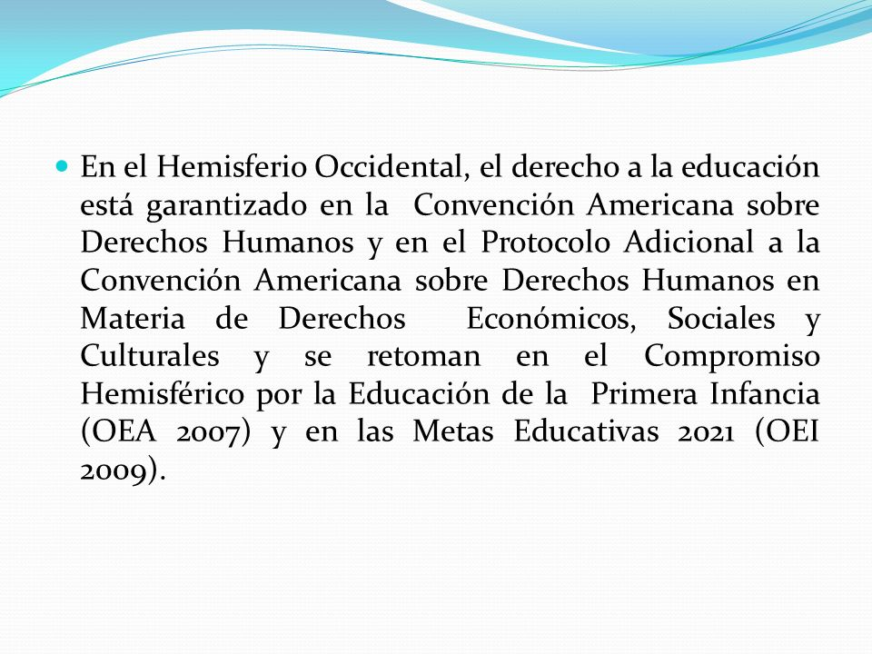 En el Hemisferio Occidental, el derecho a la educación está garantizado en la Convención Americana sobre Derechos Humanos y en el Protocolo Adicional a la Convención Americana sobre Derechos Humanos en Materia de Derechos Económicos, Sociales y Culturales y se retoman en el Compromiso Hemisférico por la Educación de la Primera Infancia (OEA 2007) y en las Metas Educativas 2021 (OEI 2009).