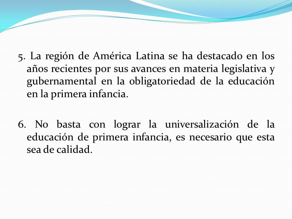 5. La región de América Latina se ha destacado en los años recientes por sus avances en materia legislativa y gubernamental en la obligatoriedad de la educación en la primera infancia.