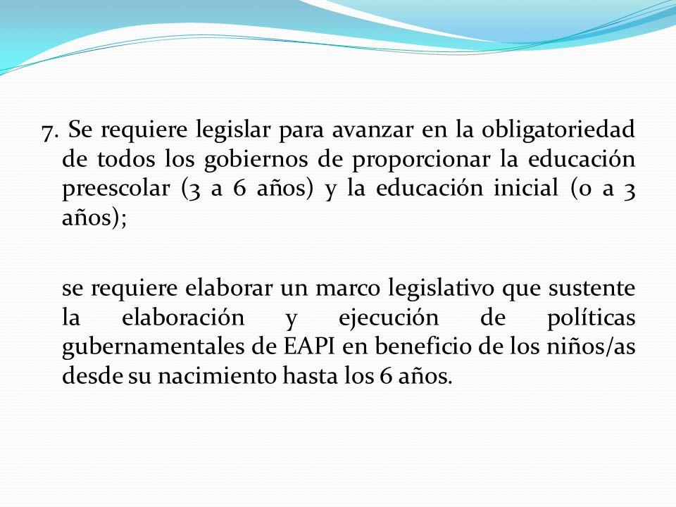7. Se requiere legislar para avanzar en la obligatoriedad de todos los gobiernos de proporcionar la educación preescolar (3 a 6 años) y la educación inicial (0 a 3 años);